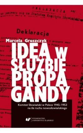 Idea w służbie propagandy. Komitet Słowiański w Polsce 1945–1953 na tle ruchu nowosłowiańskiego - Marcela Gruszczyk - Ebook - 978-83-226-3522-3