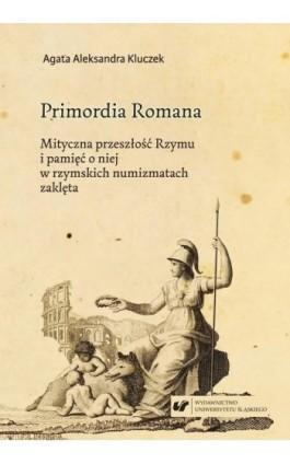 Primordia Romana. Mityczna przeszłość Rzymu i pamięć o niej w rzymskich numizmatach zaklęta - Agata Aleksandra Kluczek - Ebook - 978-83-226-3444-8