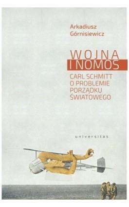 Wojna i nomos Carl Schmitt o problemie porządku światowego - Arkadiusz Górnisiewicz - Ebook - 978-83-242-6427-8