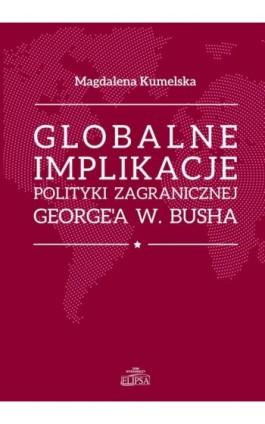 Globalne implikacje polityki zagranicznej George'a W. Busha - Magdalena Kumelska - Ebook - 9788380172364
