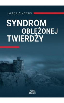 Syndrom oblężonej twierdzy - Jacek Ziółkowski - Ebook - 978-83-8017-264-7