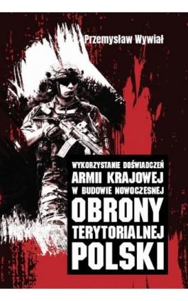 Wykorzystanie doświadczeń Armii Krajowej w budowie nowoczesnej obrony terytorialnej Polski - Przemysław Wywiał - Ebook - 978-83-8084-274-8