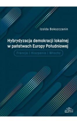 Hybrydyzacja demokracji lokalnej w państwach Europy Południowej - Izolda Bokszczanin - Ebook - 9788380172487