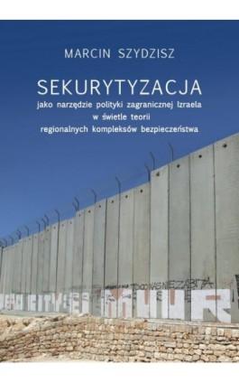 Sekurytyzacja jako narzędzie polityki zagranicznej Izraela w świetle teorii regionalnych kompleksów - Marcin Szydzisz - Ebook - 978-83-235-3775-5