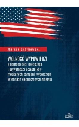 Wolność wypowiedzi a ochrona dóbr osobistych i prywatności uczestników medialnych kampanii wyborczych w Stanach Zjednoczonych Am - Marcin Grzybowski - Ebook - 978-83-8017-235-7