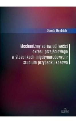 Mechanizmy sprawiedliwości okresu przejściowego w stosunkach międzynarodowych - Dorota Heidrich - Ebook - 978-83-8017-254-8