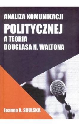 Analiza komunikacji politycznej a teoria Douglasa N.Waltona - Skulska Joanna - Ebook - 978-83-949123-4-5