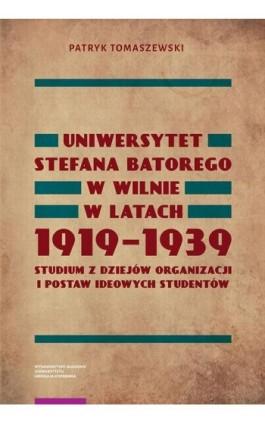 Uniwersytet Stefana Batorego w Wilnie w latach 1919-1939. Studium z dziejów organizacji i postaw ideowych studentów - Patryk Tomaszewski - Ebook - 978-83-231-4025-2