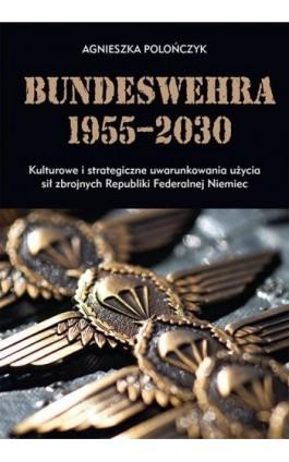 Bundeswehra 1955–2030. Kulturowe i strategiczne uwarunkowania użycia sił zbrojnych Republiki Federalnej Niemiec - Agnieszka Polończyk - Ebook - 978-83-8084-298-4