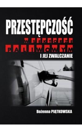 Przestępczość w sektorze paliwowym i jej zwalczanie - Bożenna Piątkowska - Ebook - 978-83-64541-29-2