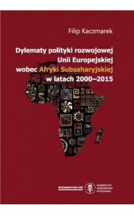 Dylematy polityki rozwojowej Unii Europejskiej wobec Afryki Subsaharyjskiej w latach 2000-2015 - Filip Kaczmarek - Ebook - 978-83-66199-12-5