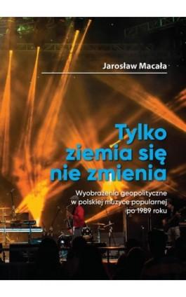 """""""Tylko ziemia się nie zmienia"""" Wyobrażenia geopolityczne w polskiej muzyce popularnej po 1989 roku - Jarosław Macała - Ebook - 978-83-66264-22-9"""