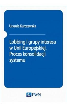 Lobbing i grupy interesu w Unii Europejskiej. Proces konsolidacji systemu - Urszula Kurczewska - Ebook - 978-83-01-20653-6