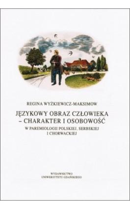 Językowy obraz człowieka - charakter i osobowość w paremiologii polskiej, serbskiej i chorwackiej - Regina Wyżkiewicz-Maksimow - Ebook - 978-83-7326-905-7