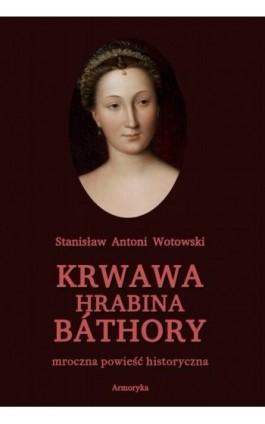 Krwawa hrabina Báthory. Mroczna powieść historyczna - Stanisław Antoni Wotowski - Ebook - 978-83-8064-500-4