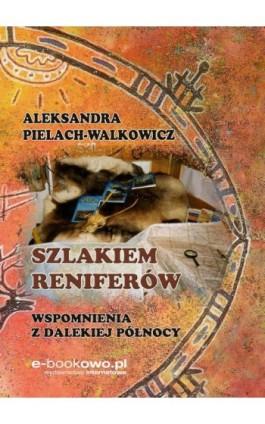 Szlakiem reniferów. Wspomnienia z dalekiej Północy - Aleksandra Pielach-Walkowicz - Ebook - 978-83-8166-093-8