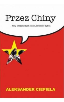 Przez Chiny. Kraj przyjaznych ludzi, śmieci i dymu - Aleksander Ciepiela - Ebook - 978-83-61140-89-4