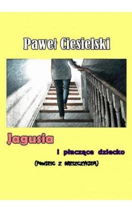 Jagusia i płaczące dziecko - Paweł Ciesielski - Ebook - 978-83-956658-0-6