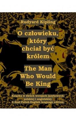 O człowieku, który chciał być królem. The Man Who Would Be King - Rudyard Kipling - Ebook - 978-83-7950-476-3