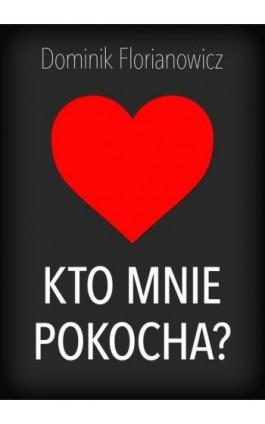 Kto mnie pokocha? - Dominik Florianowicz - Ebook - 978-83-7859-455-0