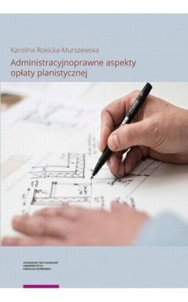 Administracyjnoprawne aspekty opłaty planistycznej - Karolina Rokicka-Murszewska - Ebook - 978-83-231-4185-3