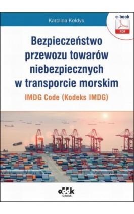 Bezpieczeństwo przewozu towarów niebezpiecznych w transporcie morskim – IMDG Code (Kodeks IMDG) - Karolina Kołdys - Ebook - 978-83-7804-577-9