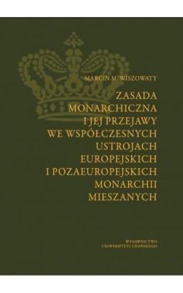 Zasada monarchiczna i jej przejawy we współczesnych ustrojach europejskich i pozaeuropejskich monarchii mieszanych - Marcin Michał Wiszowaty - Ebook - 978-83-7865-882-5