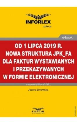 Od 1 lipca 2019 r. nowa struktura JPK_FA dla faktur wystawianych i przekazywanych w formie elektronicznej - Joanna Dmowska - Ebook - 978-83-8137-596-2