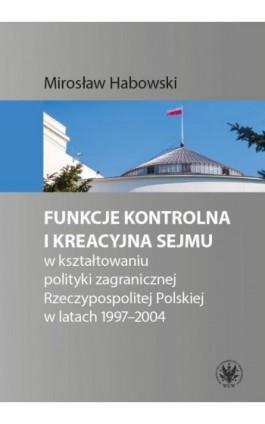 Funkcje kontrolna i kreacyjna Sejmu w kształtowaniu polityki zagranicznej Rzeczypospolitej Polskiej w latach 1997-2004 - Mirosław Habowski - Ebook - 978-83-235-3958-2