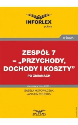 """Zespół 7 - """"""""Przychody, dochody i koszty"""""""" po zmianach - Izabela Motowilczuk - Ebook - 978-83-8137-338-8"""