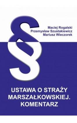 Ustawa o Straży Marszałkowskiej. Komentarz - Maciej Rogalski - Ebook - 978-83-66017-78-8