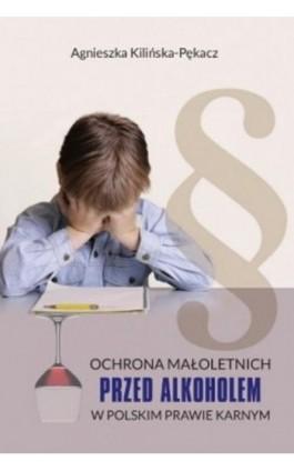 Ochrona małoletnich przed alkoholem w polskim prawie karnym - Agnieszka Kilińska-Pękacz - Ebook - 978-83-8018-261-5
