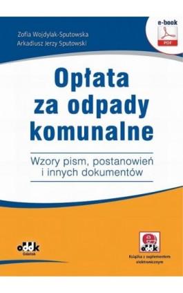 Opłata za odpady komunalne. Wzory pism, postanowień i innych dokumentów (e-book z suplementem elektronicznym) - Arkadiusz Jerzy Sputowski - Ebook - 978-83-7804-814-5