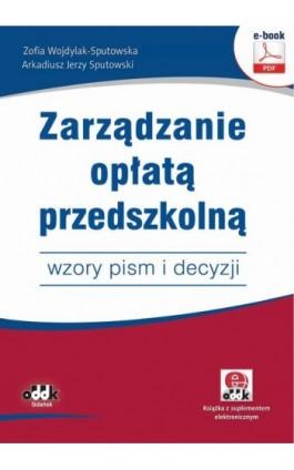 Zarządzanie opłatą przedszkolną – wzory pism i decyzji (e-book z suplementem elektronicznym) - Zofia Wojdylak-Sputowska - Ebook - 978-83-7804-816-9
