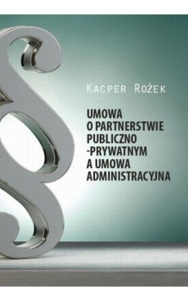 Umowa o partnerstwie publiczno - prywatnym a umowa administracyjna - Kacper Rożek - Ebook - 978-83-65682-96-3