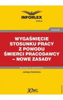 Wygaśnięcie stosunku pracy z powodu śmierci pracodawcy – nowe zasady - Jadwiga Sztabińska - Ebook - 978-83-8137-368-5