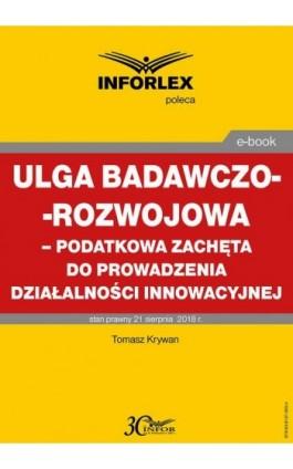 Ulga badawczo-rozwojowa – podatkowa zachęta do prowadzenia działalności innowacyjnej - Tomasz Krywan - Ebook - 978-83-8137-365-4