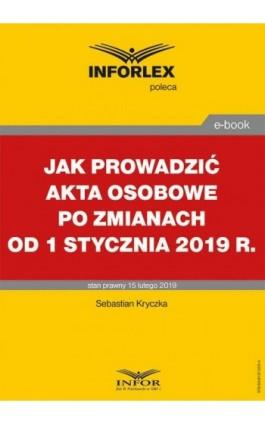 Jak prowadzić akta osobowe po zmianach od 1 stycznia 2019 r. - Sebastian Kryczka - Ebook - 978-83-8137-505-4