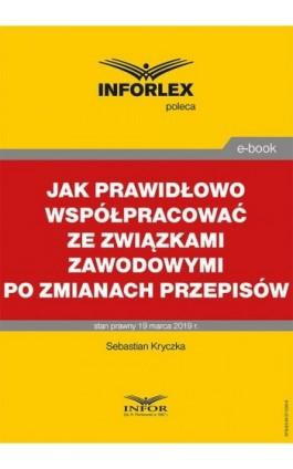 Jak prawidłowo współpracować ze związkami zawodowymi po zmianach przepisów - Sebastian Kryczka - Ebook - 978-83-8137-536-8