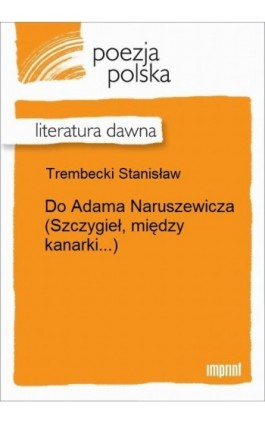 Do Adama Naruszewicza (Szczygieł, między kanarki...) - Stanisław Trembecki - Ebook - 978-83-270-2605-7