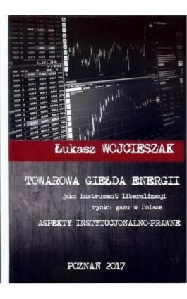 Towarowa giełda energii jako instrument liberalizacji rynku gazu w Polsce - Łukasz Wojcieszak - Ebook - 978-83-64541-18-6