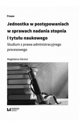 Jednostka w postępowaniach w sprawach nadania stopnia i tytułu naukowego - Magdalena Sieniuć - Ebook - 978-83-8142-341-0