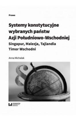 Systemy konstytucyjne wybranych państw Azji Południowo-Wschodniej: Singapur, Malezja, Tajlandia, Timor - Anna Michalak - Ebook - 978-83-8142-538-4