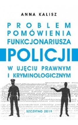 Problem pomówienia funkcjonariusza Policji w ujęciu prawnym i kryminologicznym - Anna Kalisz - Ebook - 978-83-7462-673-6