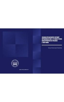 ZASADA WYŁĄCZNOŚCI USTAWY WYRAŻONA W ART. 217 KONSTYTUCJI RZECZPOSPOLITEJ POLSKIEJ Z 1997 R. - Anna Krawczyk Sawicka - Ebook - 978-83-65096-35-7