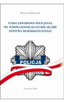 ETYKA ZAWODOWA POLICJANTA WE WSPÓŁCZESNEJ KULTURZE SŁUŻBY PAŃSTWA DEMOKRATYCZNEGO. Wydanie II poprawione i uzupełnione - Marek Fałdowski - Ebook - 978-83-7462-717-7
