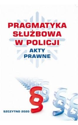 PRAGMATYKA SŁUŻBOWA W POLICJI AKTY PRAWNE. Wydanie III poprawione i uzupełnione - Praca zbiorowa - Ebook - 978-83-7462-719-1