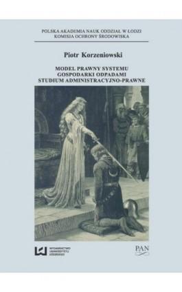 Model prawny systemu gospodarki odpadami - Piotr Korzeniowski - Ebook - 978-83-7969-936-0