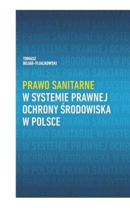 Prawo sanitarne w systemie prawnej ochrony środowiska w Polsce - Tomasz Bojar-Fijałkowski - Ebook - 978-83-8018-259-2