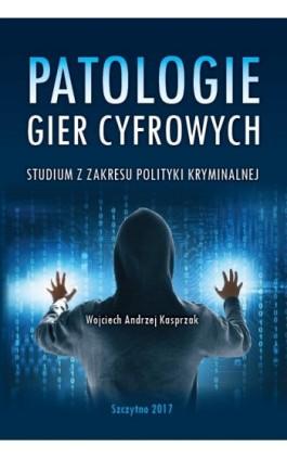 Patologie gier cyfrowych. Studium z zakresu polityki kryminalnej - Wojciech Kasprzak - Ebook - 978-83-7462-627-9